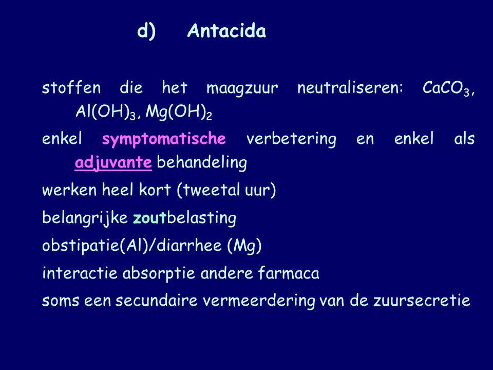 d) Antacida stoffen die het maagzuur neutraliseren: CaCO3, Al(OH)3, Mg(OH)2. enkel symptomatische verbetering en enkel als adjuvante behandeling.