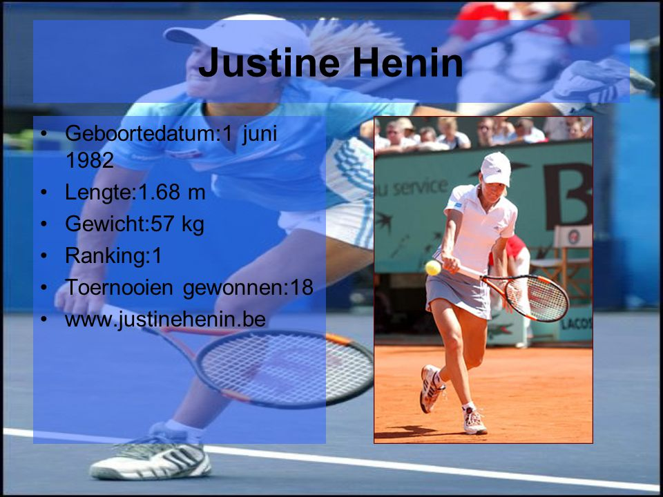 Justine Henin Geboortedatum:1 juni 1982 Lengte:1.68 m Gewicht:57 kg
