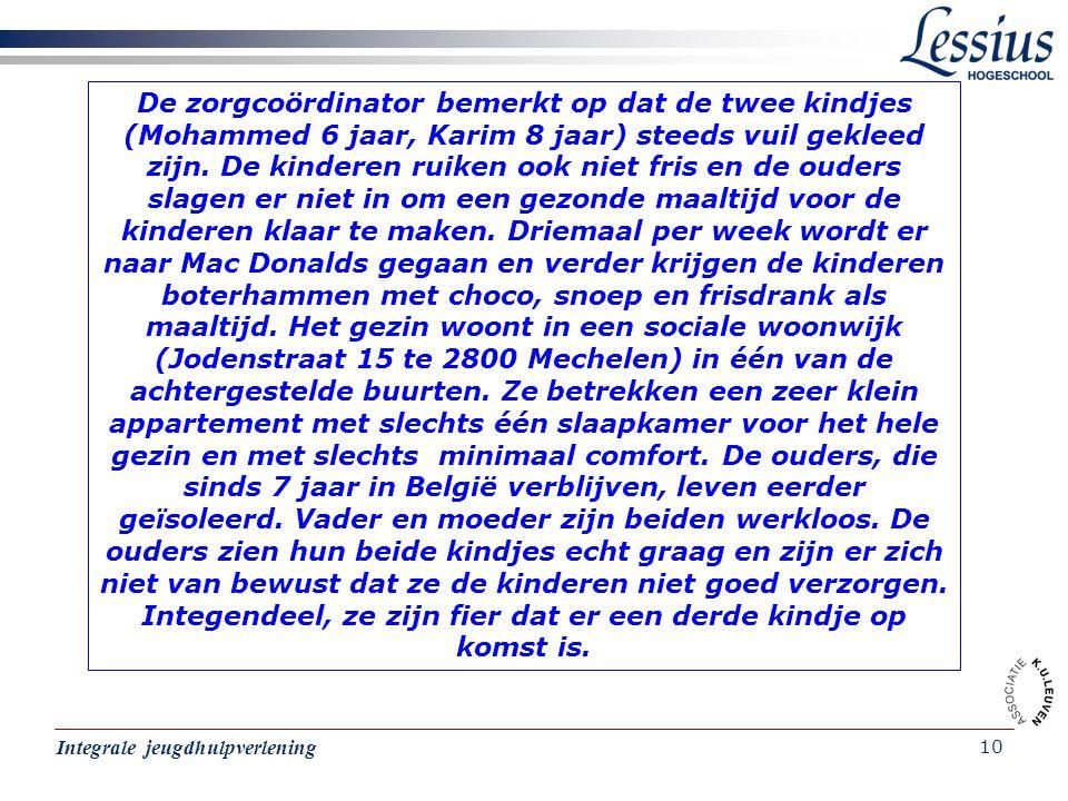 De zorgcoördinator bemerkt op dat de twee kindjes (Mohammed 6 jaar, Karim 8 jaar) steeds vuil gekleed zijn. De kinderen ruiken ook niet fris en de ouders slagen er niet in om een gezonde maaltijd voor de kinderen klaar te maken. Driemaal per week wordt er naar Mac Donalds gegaan en verder krijgen de kinderen boterhammen met choco, snoep en frisdrank als maaltijd. Het gezin woont in een sociale woonwijk (Jodenstraat 15 te 2800 Mechelen) in één van de achtergestelde buurten. Ze betrekken een zeer klein appartement met slechts één slaapkamer voor het hele gezin en met slechts minimaal comfort. De ouders, die sinds 7 jaar in België verblijven, leven eerder geïsoleerd. Vader en moeder zijn beiden werkloos. De ouders zien hun beide kindjes echt graag en zijn er zich niet van bewust dat ze de kinderen niet goed verzorgen. Integendeel, ze zijn fier dat er een derde kindje op komst is.