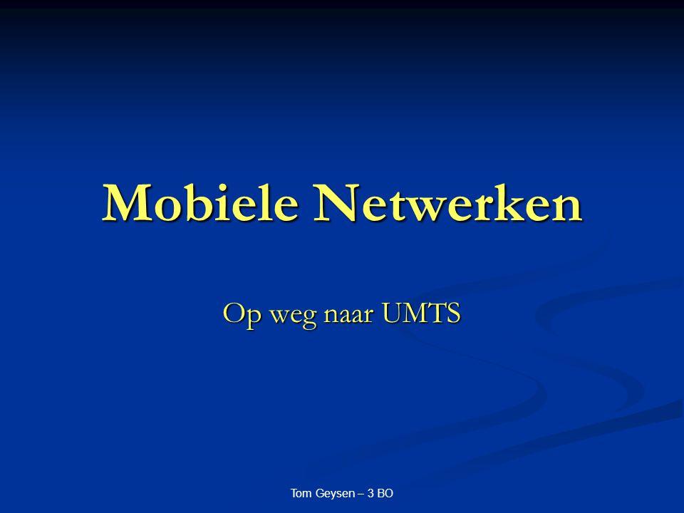 Mobiele Netwerken Op weg naar UMTS Tom Geysen – 3 BO
