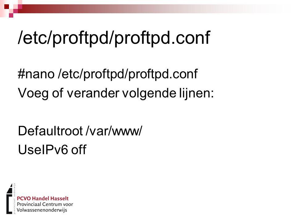 /etc/proftpd/proftpd.conf #nano /etc/proftpd/proftpd.conf Voeg of verander volgende lijnen: Defaultroot /var/www/ UseIPv6 off