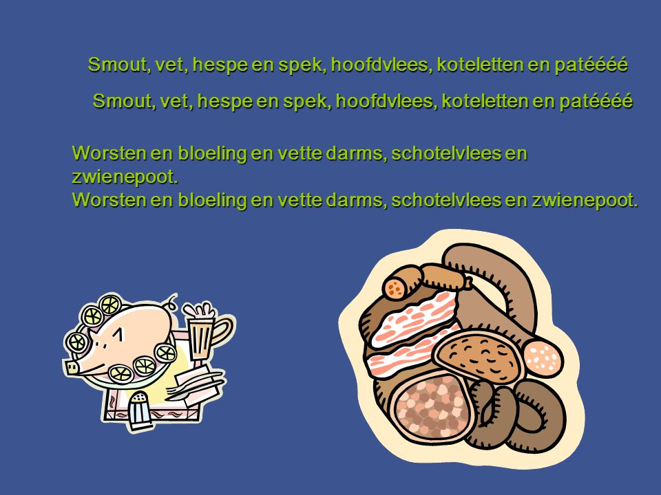 Smout, vet, hespe en spek, hoofdvlees, koteletten en patéééé