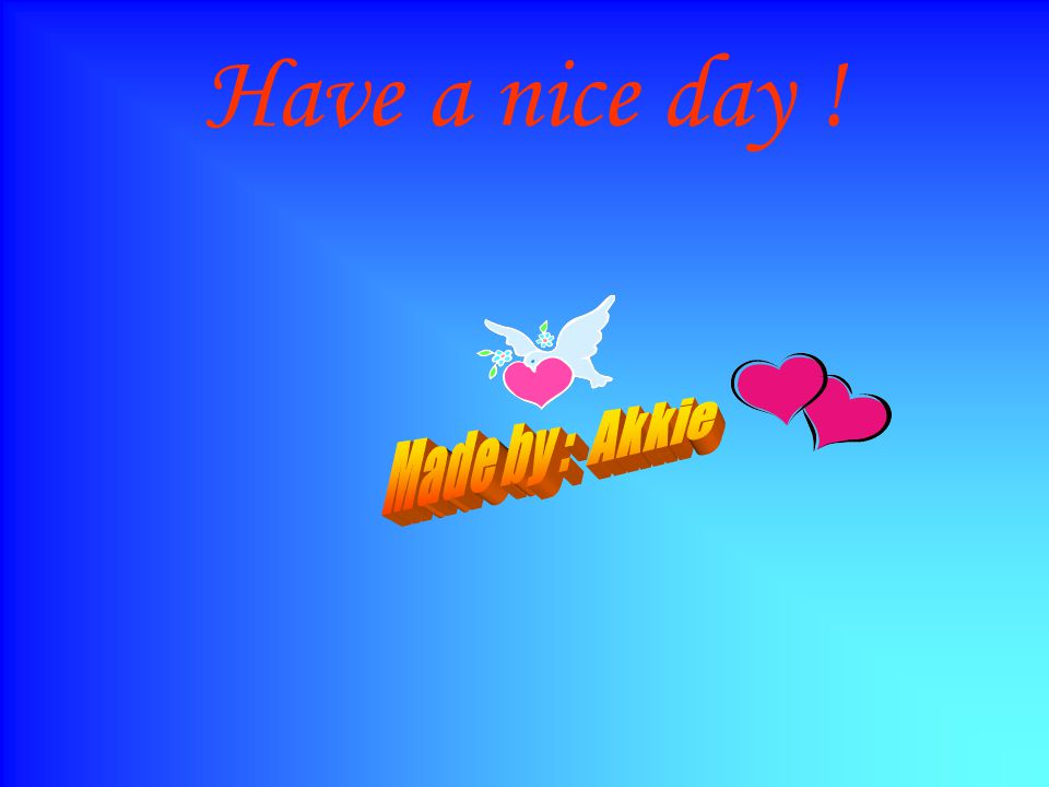 Have a nice day ! Made by : Akkie