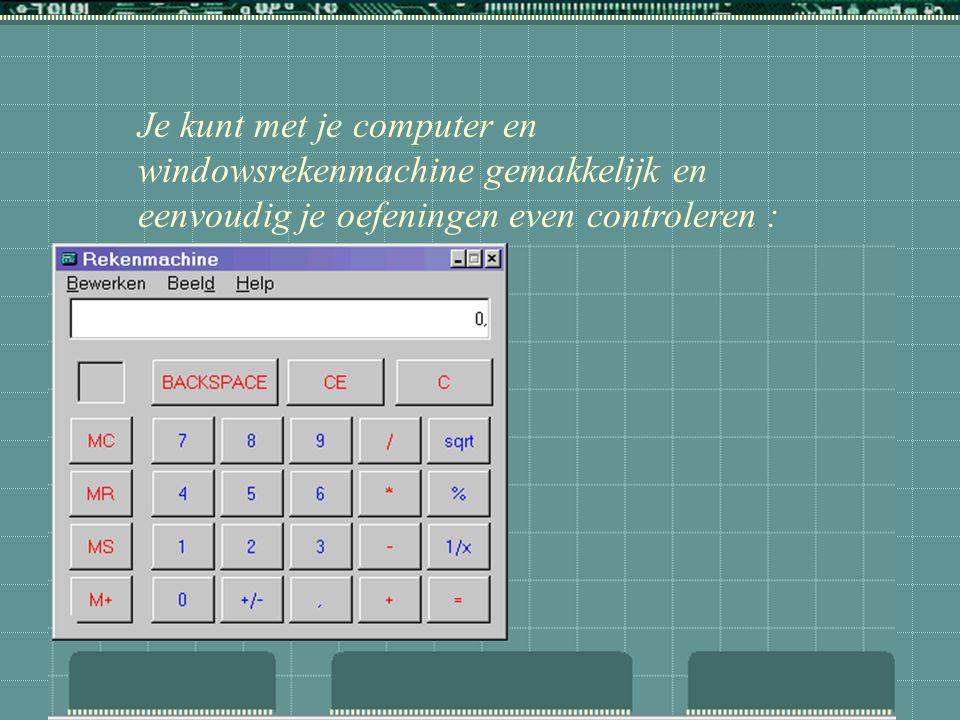 Je kunt met je computer en windowsrekenmachine gemakkelijk en eenvoudig je oefeningen even controleren :  rekenmachine