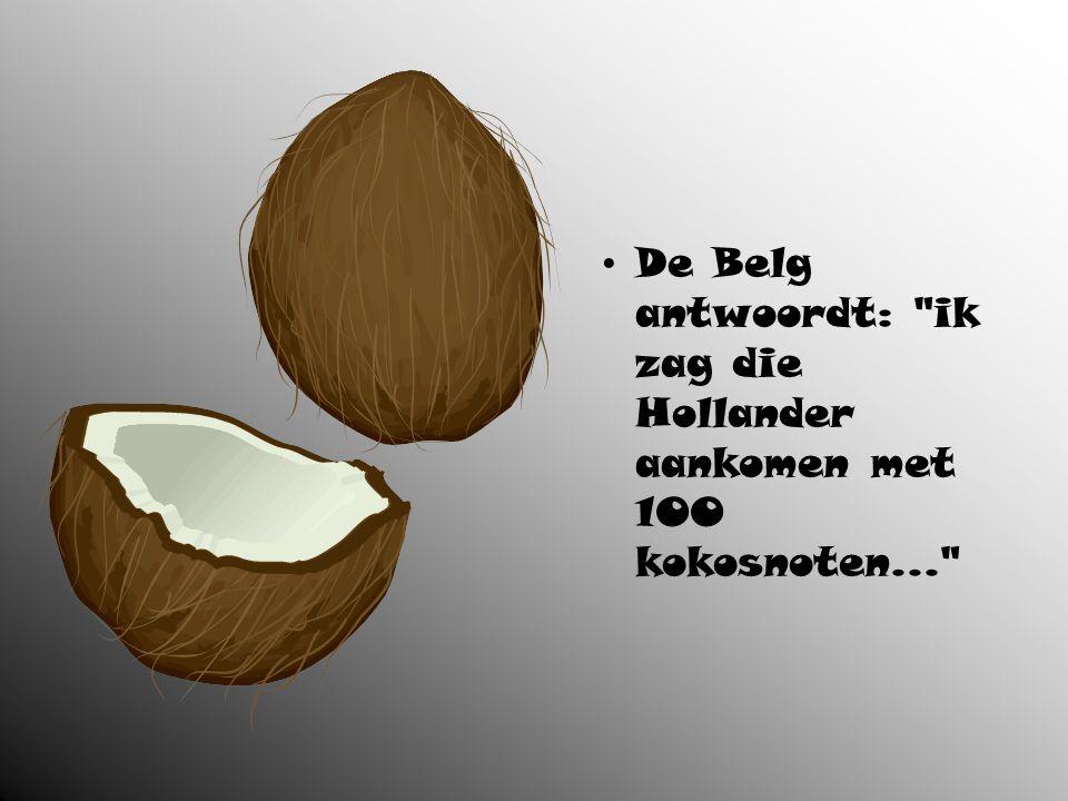 De Belg antwoordt: ik zag die Hollander aankomen met 100 kokosnoten...