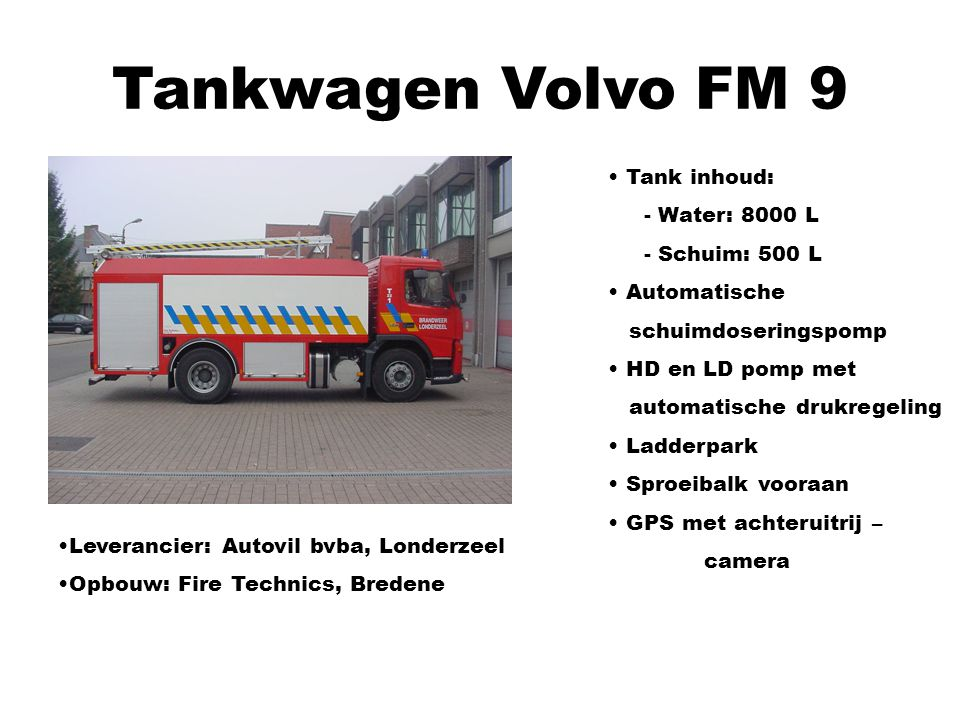Tankwagen Volvo FM 9 Tank inhoud: - Water: 8000 L - Schuim: 500 L