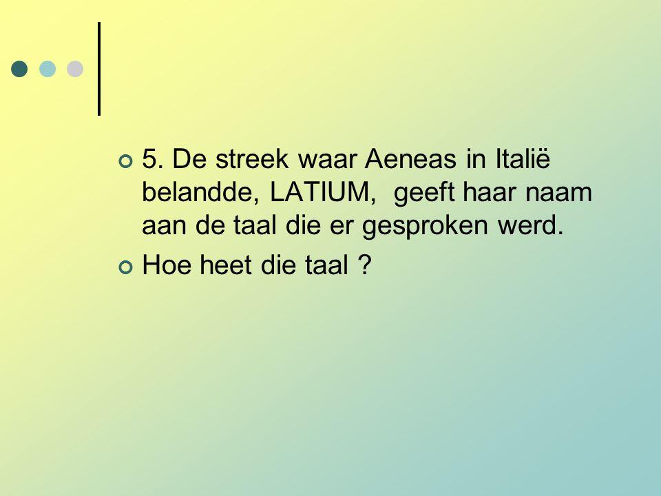 5. De streek waar Aeneas in Italië belandde, LATIUM, geeft haar naam aan de taal die er gesproken werd.