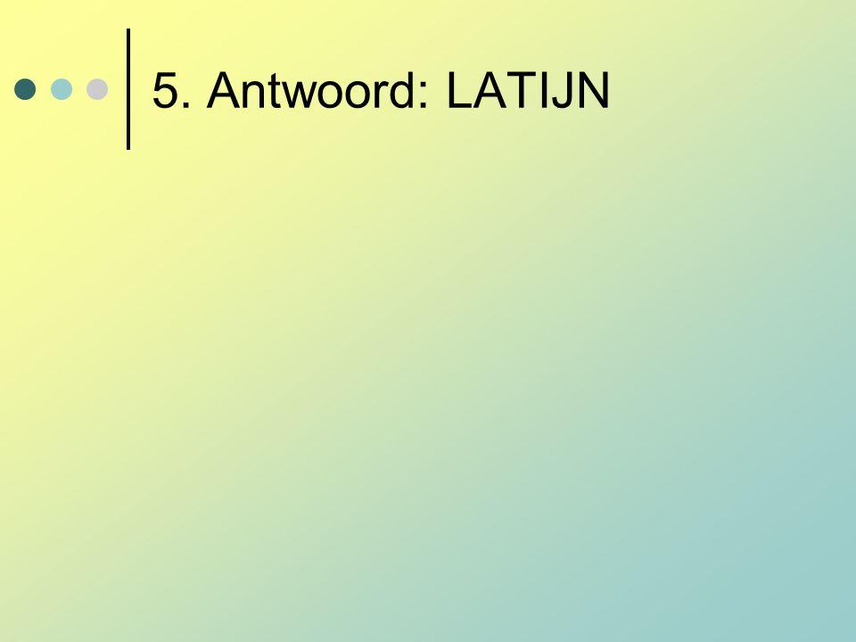 5. Antwoord: LATIJN