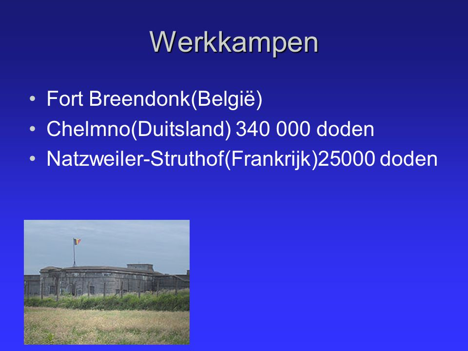 Werkkampen Fort Breendonk(België) Chelmno(Duitsland) 340 000 doden