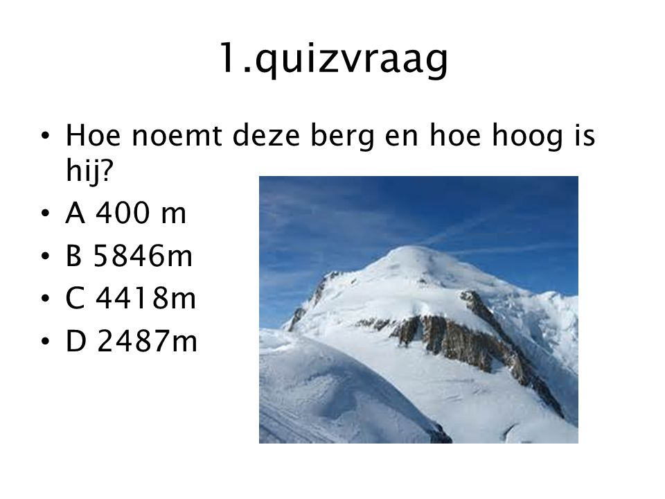 1.quizvraag Hoe noemt deze berg en hoe hoog is hij A 400 m B 5846m