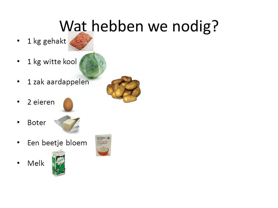 Wat hebben we nodig 1 kg gehakt 1 kg witte kool 1 zak aardappelen