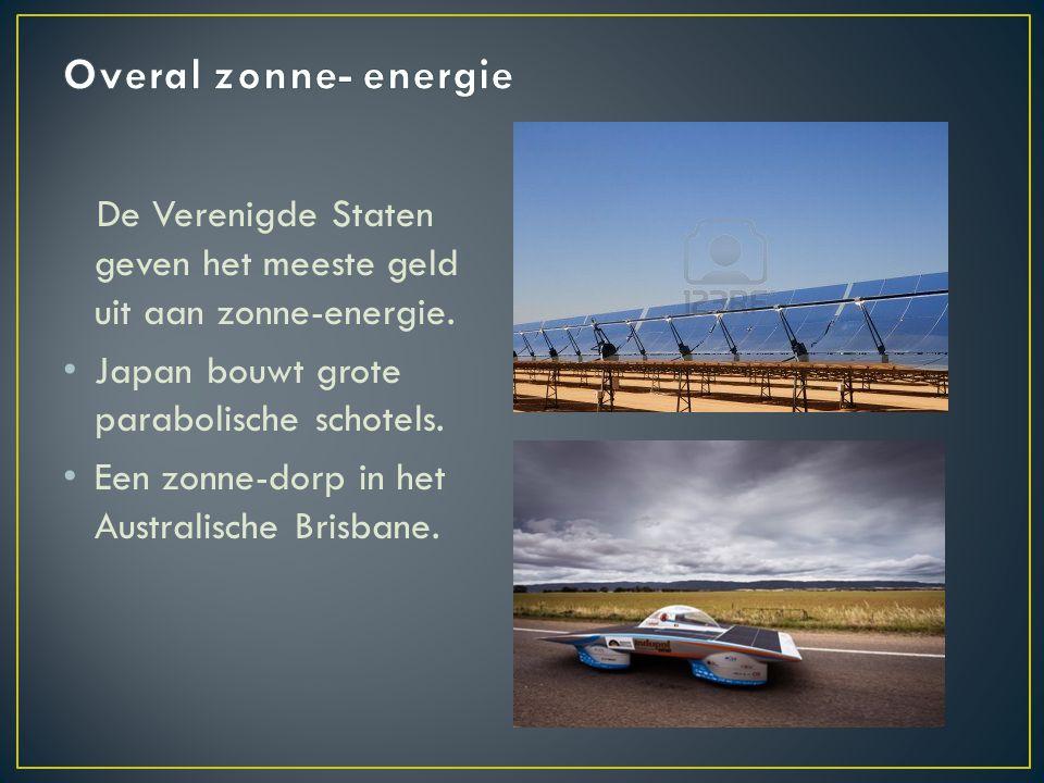 Overal zonne- energie De Verenigde Staten geven het meeste geld uit aan zonne-energie. Japan bouwt grote parabolische schotels.