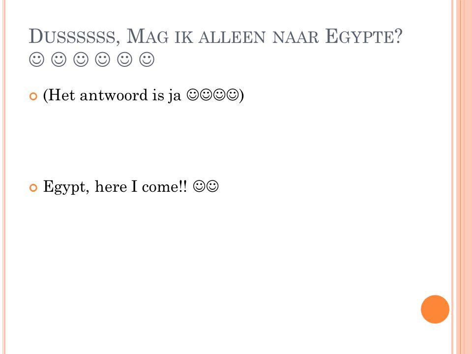 Dussssss, Mag ik alleen naar Egypte      