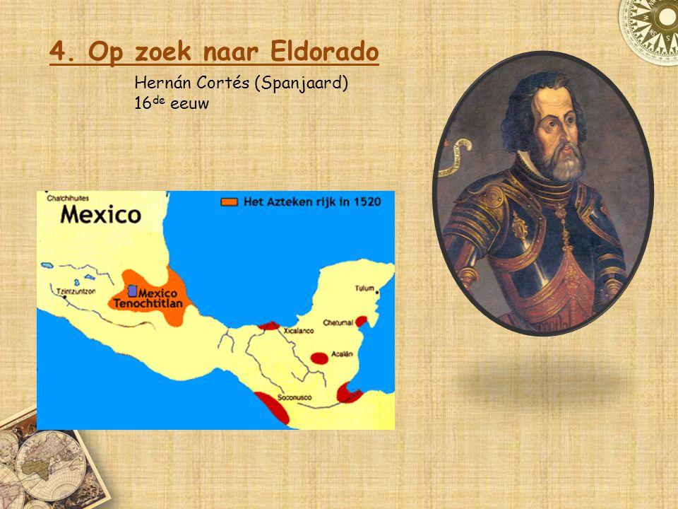 4. Op zoek naar Eldorado Hernán Cortés (Spanjaard) 16de eeuw