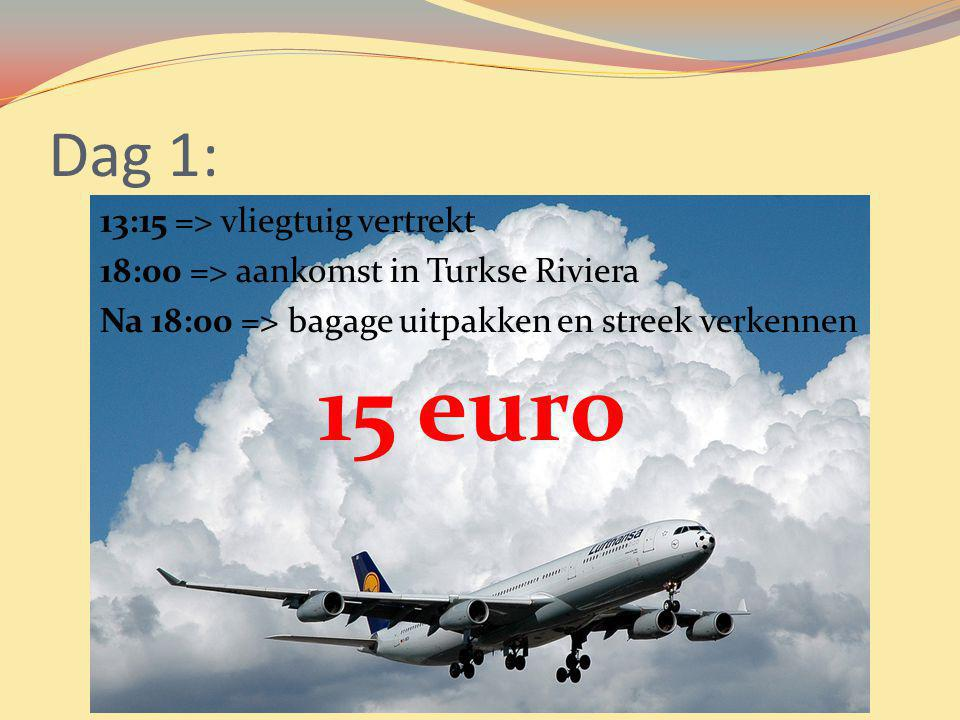 Dag 1: 13:15 => vliegtuig vertrekt 18:00 => aankomst in Turkse Riviera Na 18:00 => bagage uitpakken en streek verkennen