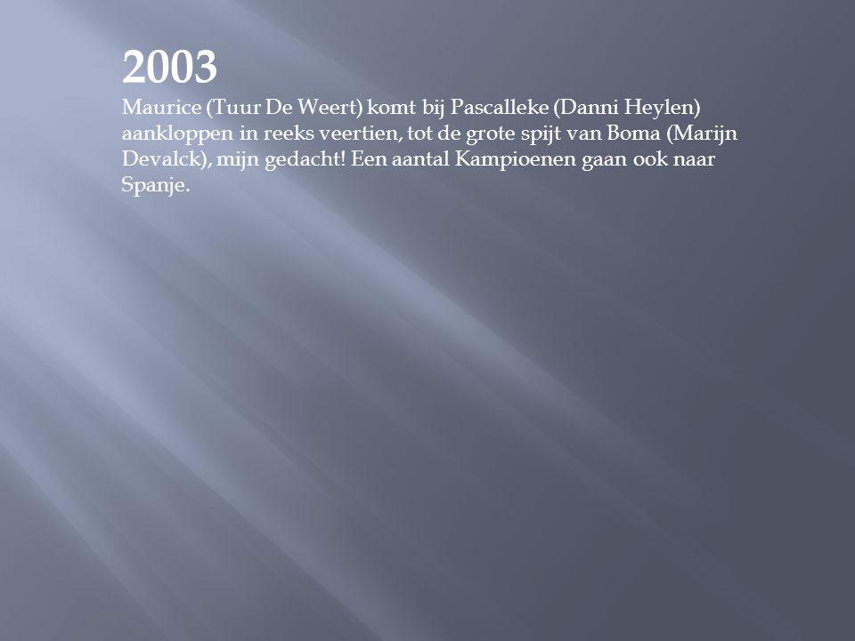 2003 Maurice (Tuur De Weert) komt bij Pascalleke (Danni Heylen) aankloppen in reeks veertien, tot de grote spijt van Boma (Marijn Devalck), mijn gedacht.