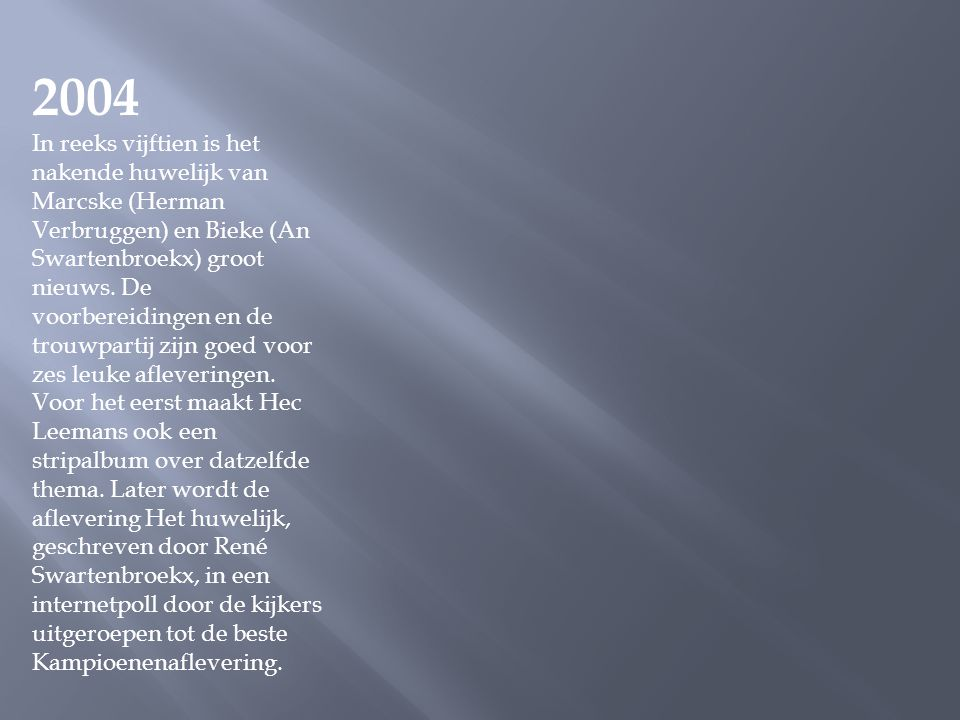2004 In reeks vijftien is het nakende huwelijk van Marcske (Herman Verbruggen) en Bieke (An Swartenbroekx) groot nieuws.