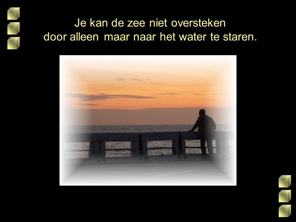 Je kan de zee niet oversteken door alleen maar naar het water te staren.