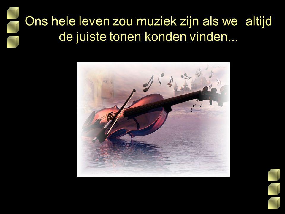 Ons hele leven zou muziek zijn als we altijd de juiste tonen konden vinden...
