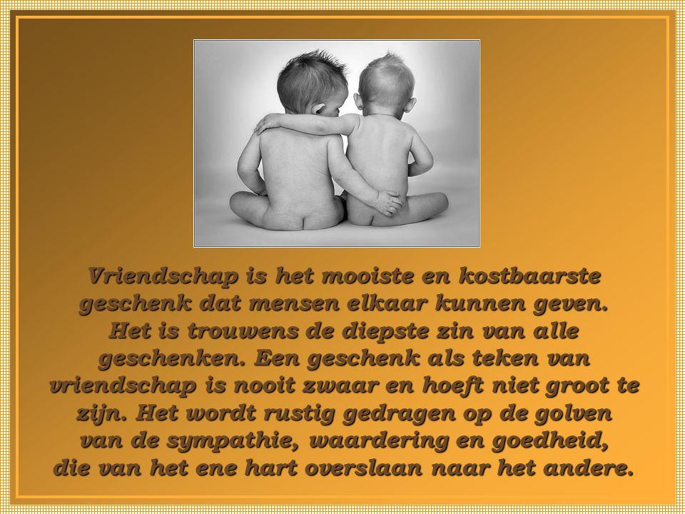 Vriendschap is het mooiste en kostbaarste geschenk dat mensen elkaar kunnen geven.