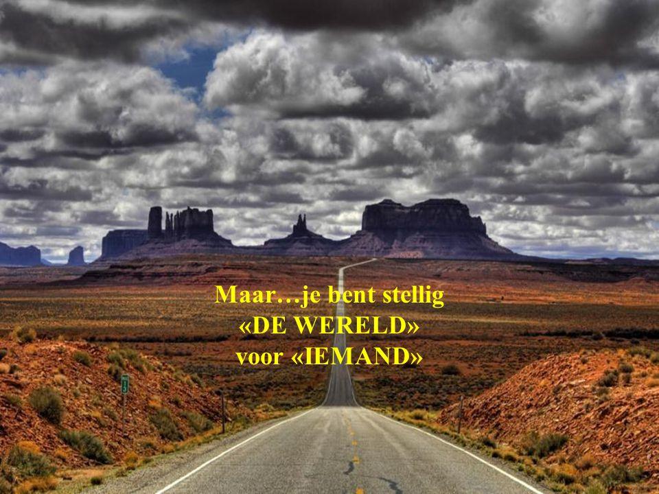 Maar…je bent stellig «DE WERELD» voor «IEMAND»