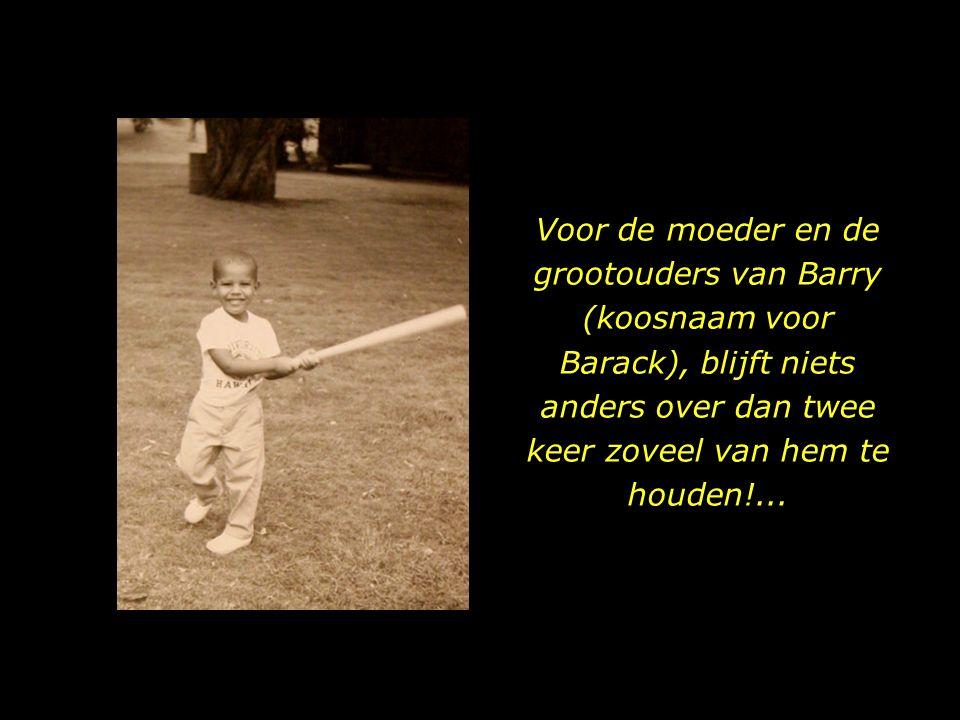 Voor de moeder en de grootouders van Barry (koosnaam voor Barack), blijft niets anders over dan twee keer zoveel van hem te houden!...