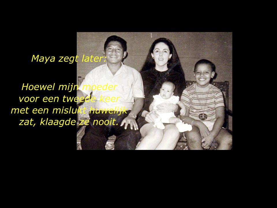 Maya zegt later: Hoewel mijn moeder voor een tweede keer met een mislukt huwelijk zat, klaagde ze nooit.