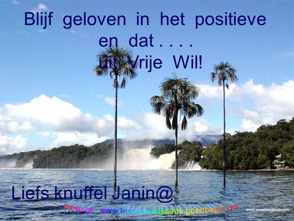 Blijf geloven in het positieve en dat . . . . uit Vrije Wil!