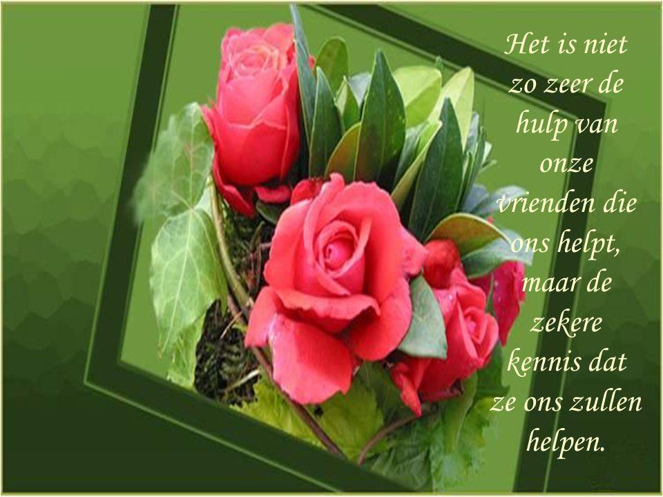 Het is niet zo zeer de hulp van onze vrienden die ons helpt, maar de zekere kennis dat ze ons zullen helpen.