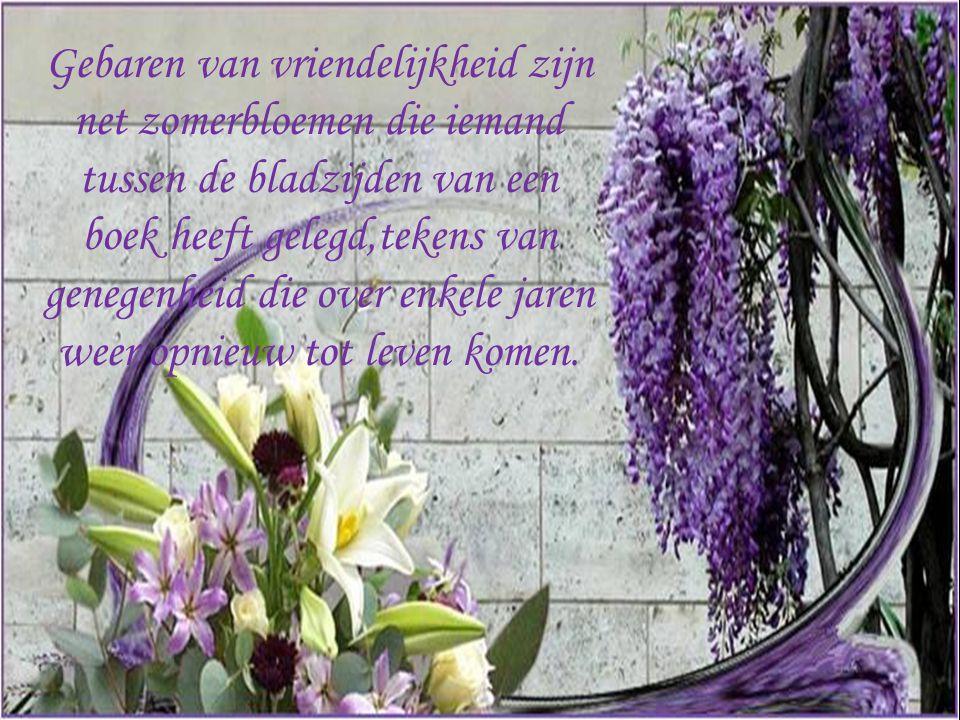 Gebaren van vriendelijkheid zijn net zomerbloemen die iemand tussen de bladzijden van een boek heeft gelegd,tekens van genegenheid die over enkele jaren weer opnieuw tot leven komen.