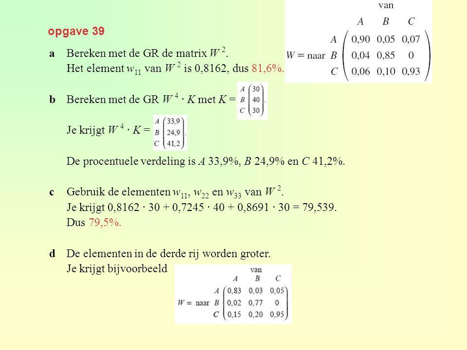 opgave 39 a Bereken met de GR de matrix W 2. Het element w11 van W 2 is 0,8162, dus 81,6%. b Bereken met de GR W 4 · K met K =
