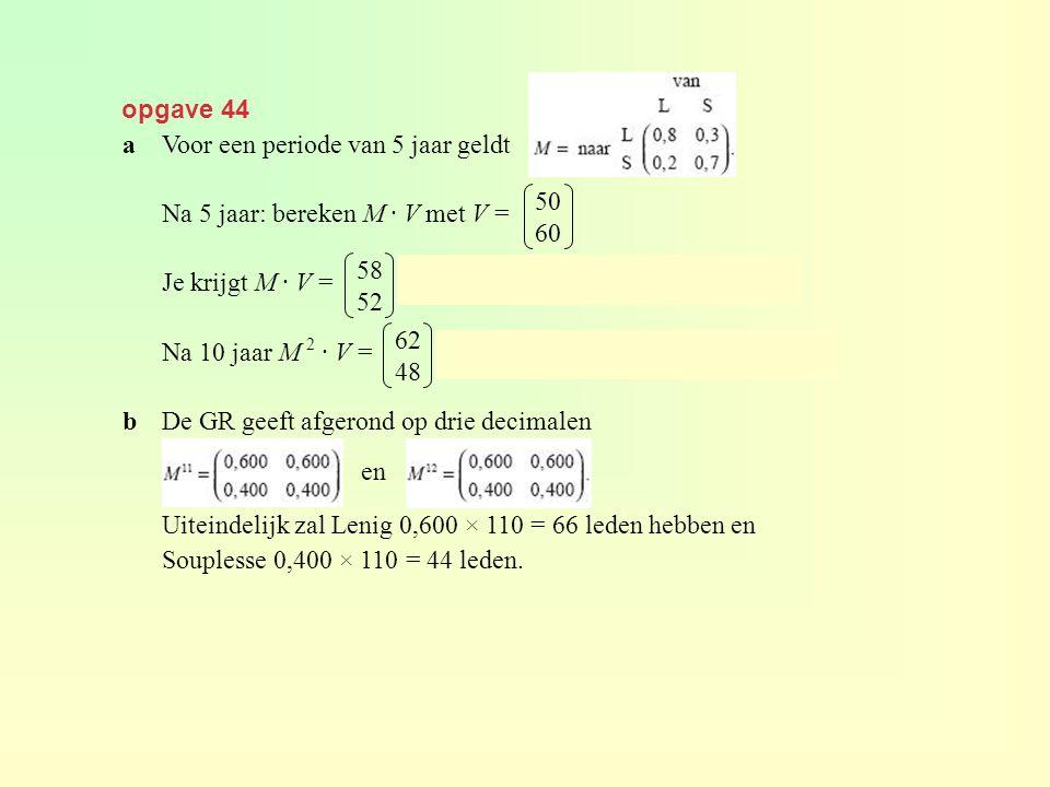 opgave 44 a Voor een periode van 5 jaar geldt. Na 5 jaar: bereken M · V met V = Je krijgt M · V = , dus 58 leden bij L en 52 leden bij S.
