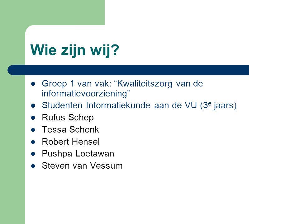 Wie zijn wij Groep 1 van vak: Kwaliteitszorg van de informatievoorziening Studenten Informatiekunde aan de VU (3e jaars)