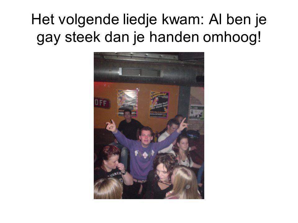 Het volgende liedje kwam: Al ben je gay steek dan je handen omhoog!