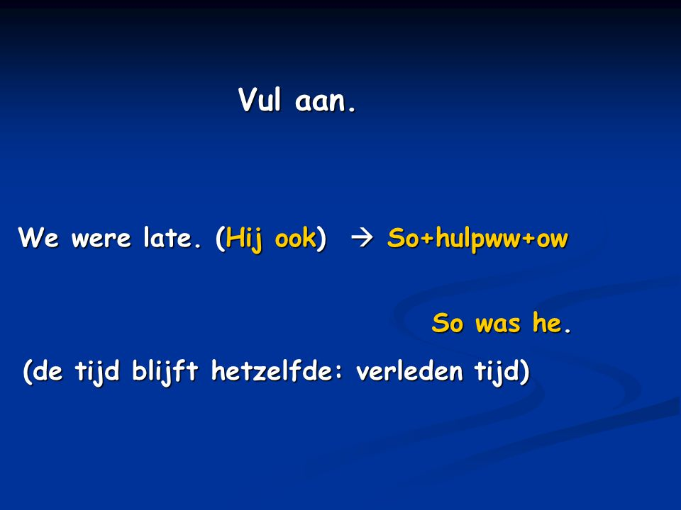 Vul aan. We were late. (Hij ook)  So+hulpww+ow So was he.