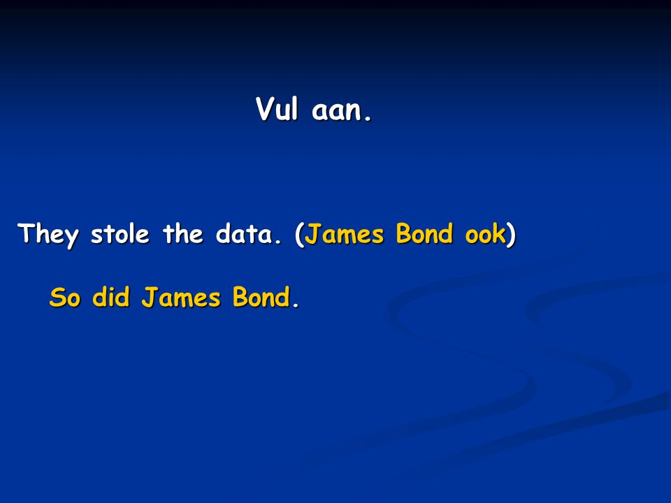 Vul aan. They stole the data. (James Bond ook) So did James Bond.
