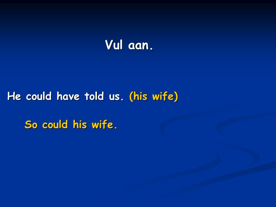 Vul aan. He could have told us. (his wife) So could his wife.