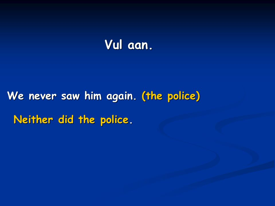 Vul aan. We never saw him again. (the police) Neither did the police.