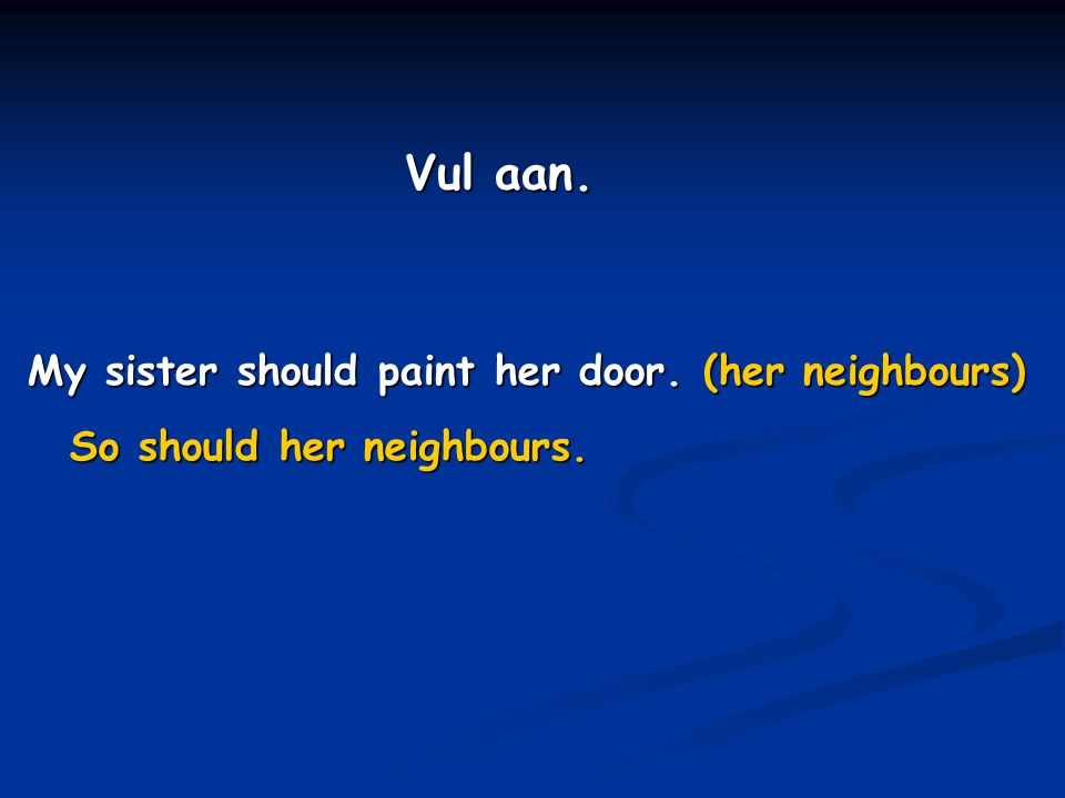 Vul aan. My sister should paint her door. (her neighbours)