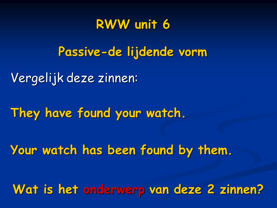 RWW unit 6 Passive-de lijdende vorm. Vergelijk deze zinnen: They have found your watch. Your watch has been found by them.