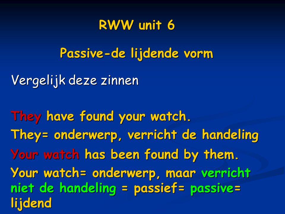 RWW unit 6 Passive-de lijdende vorm. Vergelijk deze zinnen. They have found your watch. They= onderwerp, verricht de handeling.