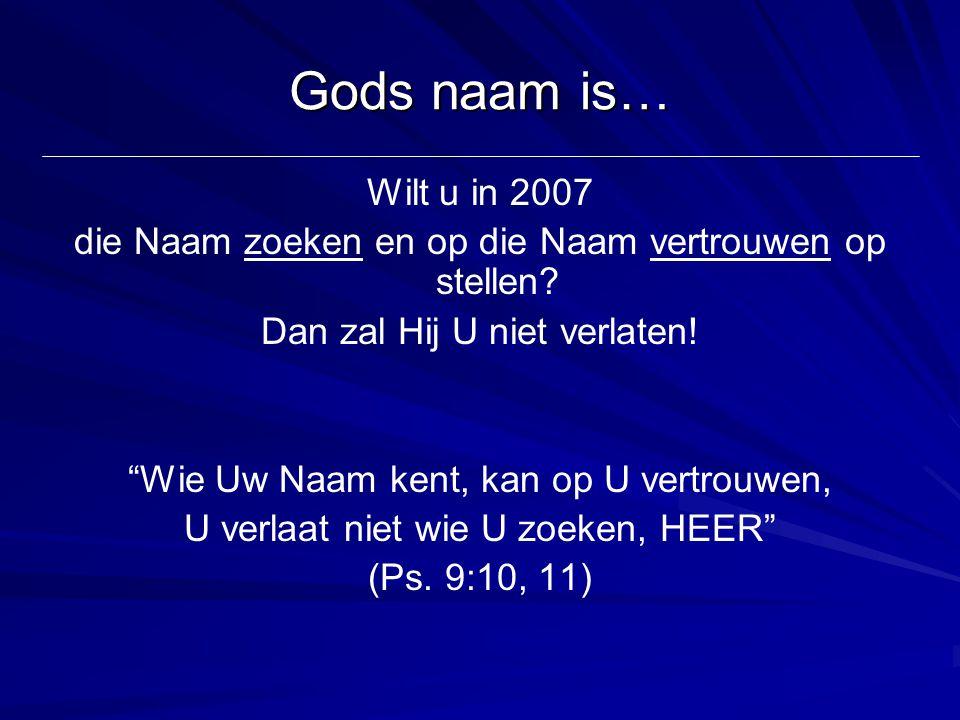 Gods naam is… Wilt u in 2007. die Naam zoeken en op die Naam vertrouwen op stellen Dan zal Hij U niet verlaten!