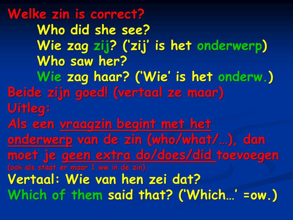 Welke zin is correct Who did she see Wie zag zij ('zij' is het onderwerp) Who saw her Wie zag haar ('Wie' is het onderw.)