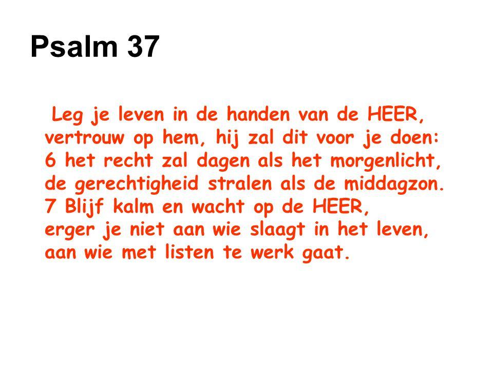 Psalm 37 Leg je leven in de handen van de HEER, vertrouw op hem, hij zal dit voor je doen: 6 het recht zal dagen als het morgenlicht,