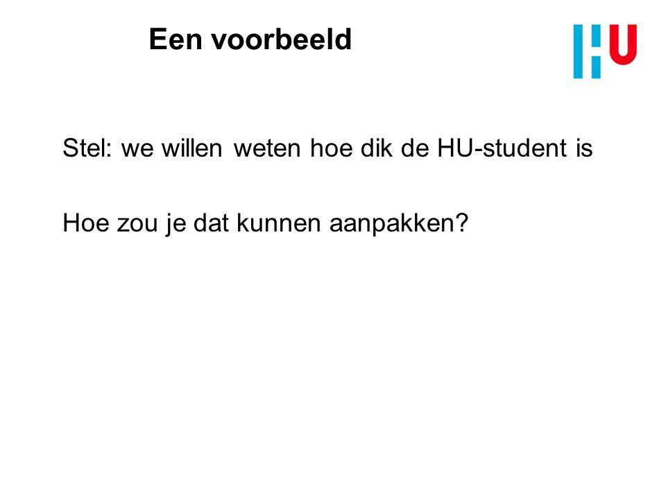 Een voorbeeld Stel: we willen weten hoe dik de HU-student is