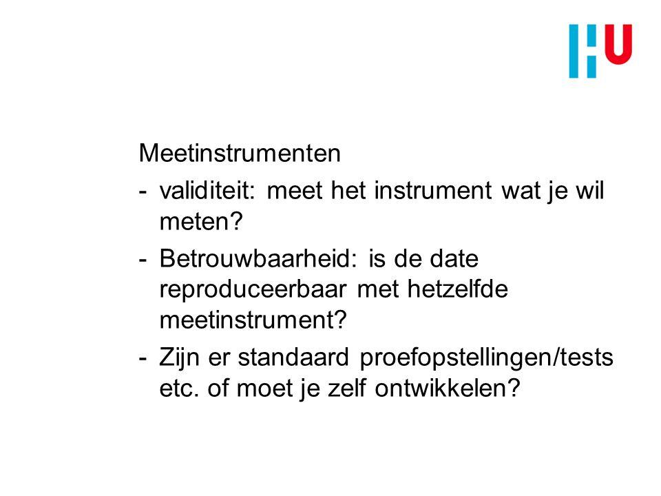 Meetinstrumenten validiteit: meet het instrument wat je wil meten Betrouwbaarheid: is de date reproduceerbaar met hetzelfde meetinstrument