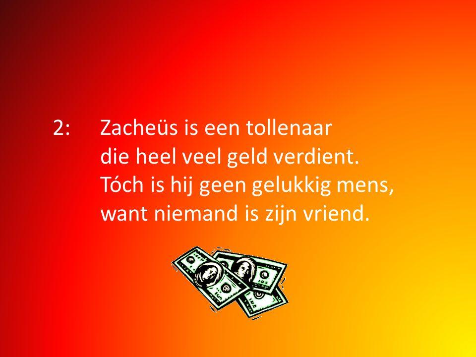 2:. Zacheüs is een tollenaar. die heel veel geld verdient