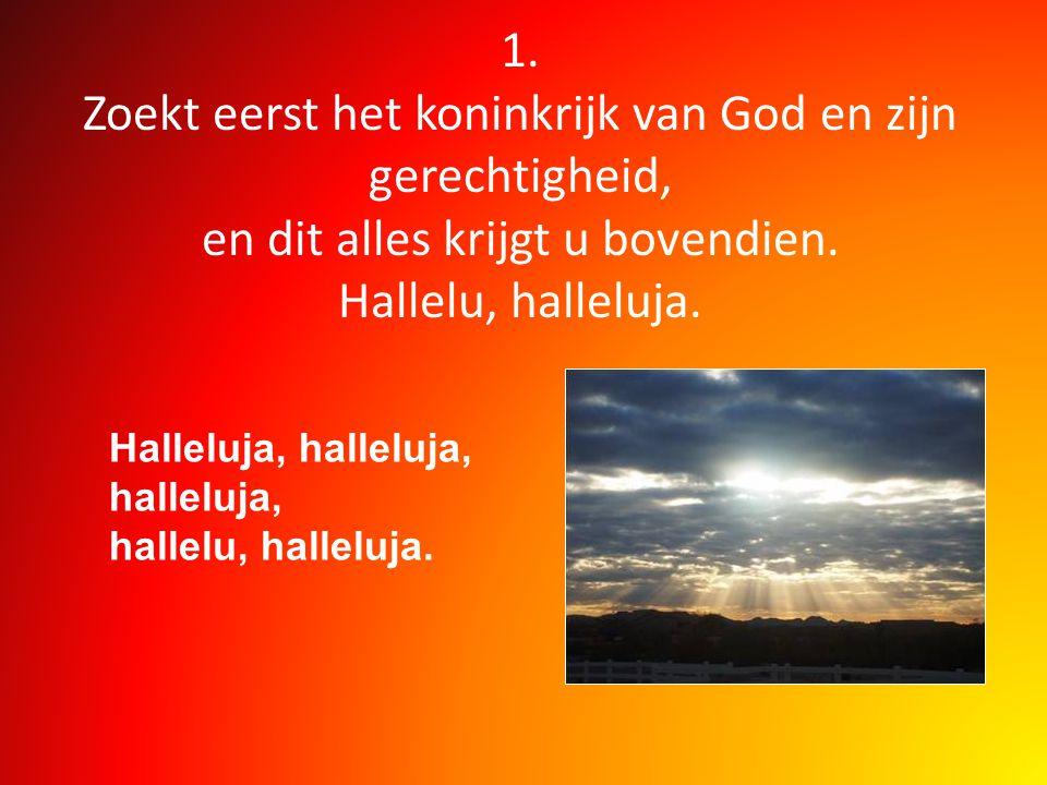 1. Zoekt eerst het koninkrijk van God en zijn gerechtigheid, en dit alles krijgt u bovendien. Hallelu, halleluja.