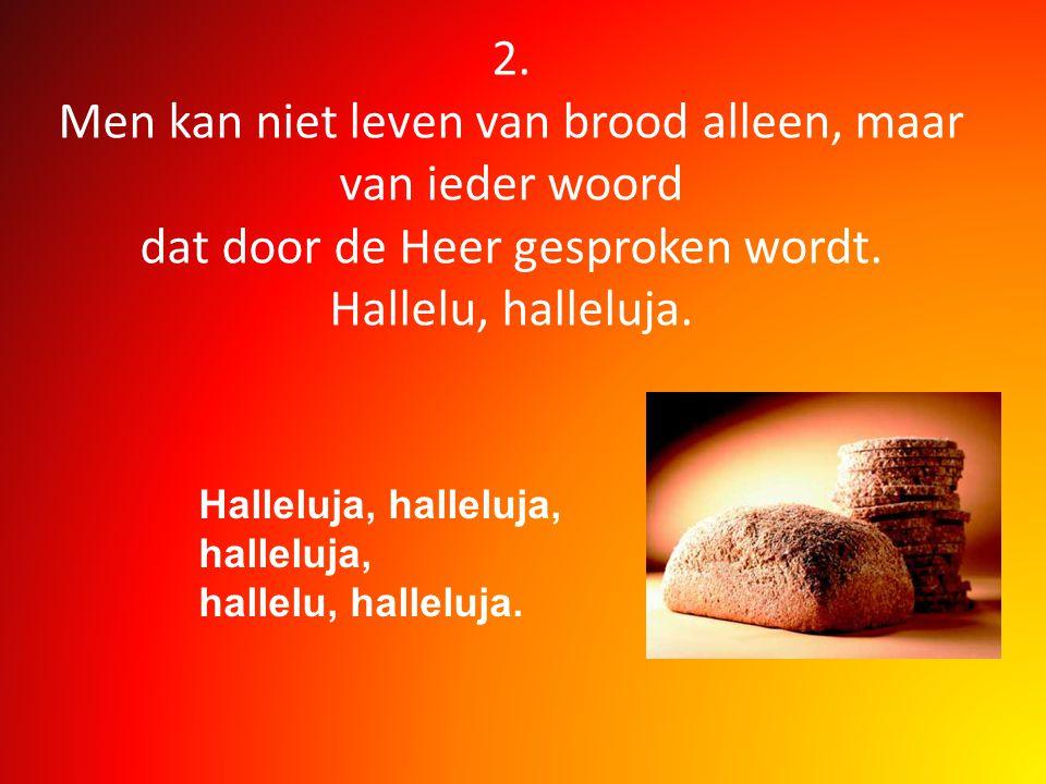2. Men kan niet leven van brood alleen, maar van ieder woord dat door de Heer gesproken wordt. Hallelu, halleluja.