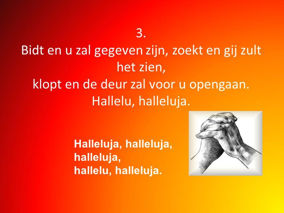 3. Bidt en u zal gegeven zijn, zoekt en gij zult het zien, klopt en de deur zal voor u opengaan. Hallelu, halleluja.